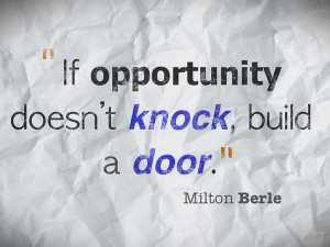 if opportunity does'n knock, build a door - to open business opportunity